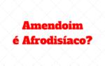 Amendoim é Afrodisíaco? O que ele faz no seu corpo?